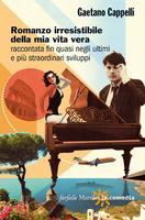 Gaetano Cappelli, Romanzo irresistibile della mia vita vera raccontata fin quasi negli ultimi e più straordinari sviluppi